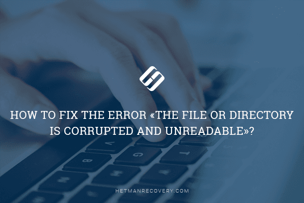 How to fix the error «The file or directory is corrupted and unreadable»?