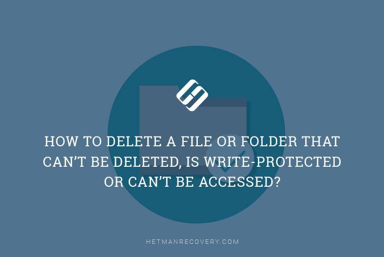 How to Delete a File or Folder that Can't Be Deleted, Is Write-Protected or Can't Be Accessed?