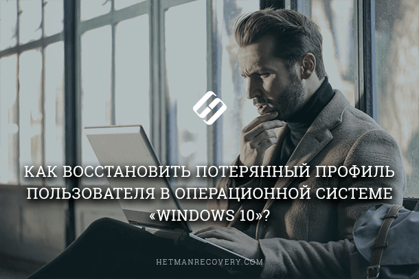 Как восстановить потерянный профиль пользователя в операционной системе «Windows 10»?