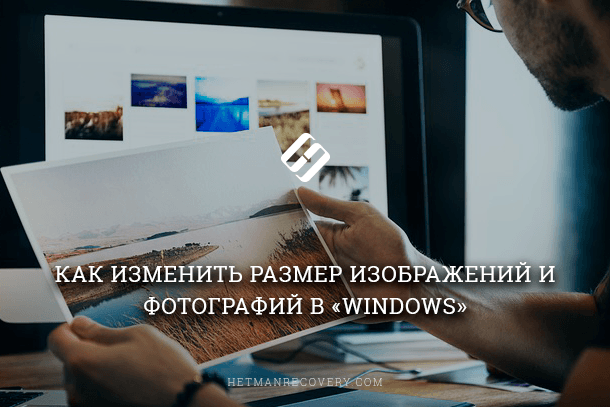 Как изменить размер изображений и фотографий в «Windows»