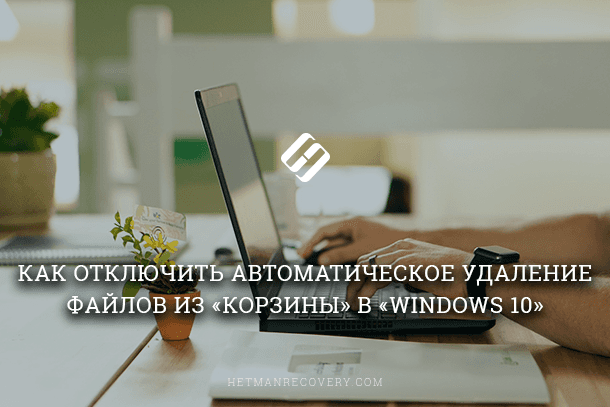 Как отключить автоматическое удаление файлов из «Корзины» в «Windows 10»