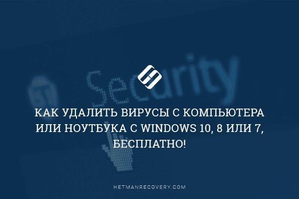 Как удалить вирусы с компьютера или ноутбука с Windows 10, 8 или 7, бесплатно!