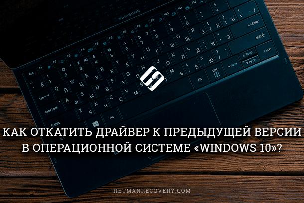 Как откатить драйвер к предыдущей версии в Windows 10?