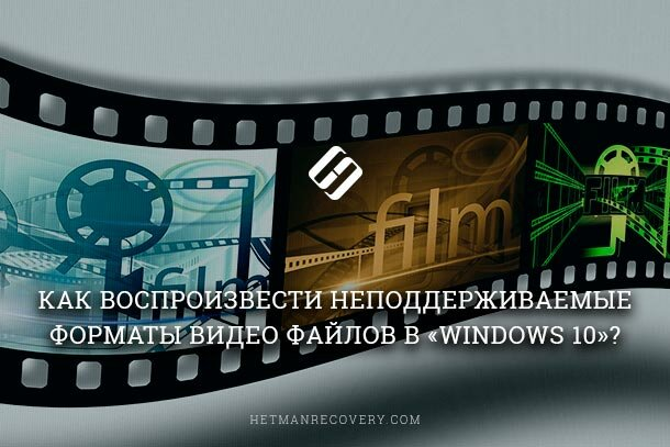 Как воспроизвести неподдерживаемые форматы видео файлов в «Windows 10»?