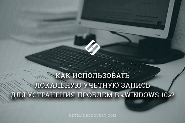 Как использовать локальную учетную запись для устранения проблем в «Windows 10»?